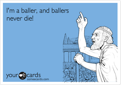 I'm a baller, and ballersnever die!