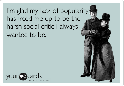 I'm glad my lack of popularity has freed me up to be the harsh social critic I always wanted to be.