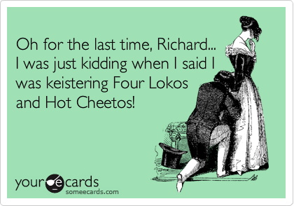 Oh for the last time, Richard... I was just kidding when I said I was keistering Four Lokos and Hot Cheetos!