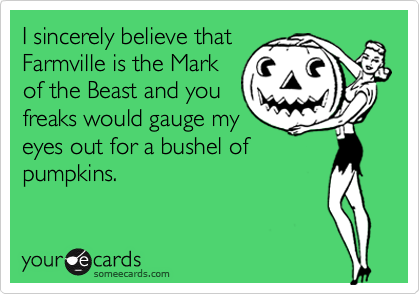 I sincerely believe that Farmville is the Mark of the Beast and you freaks would gauge my eyes out for a bushel of pumpkins.