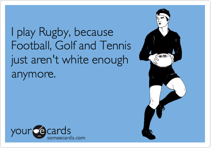 I play Rugby, because