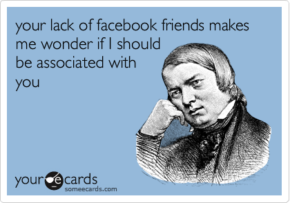 your lack of facebook friends makes me wonder if I should be associated with you