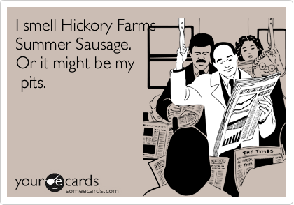 I smell Hickory FarmsSummer Sausage. Or it might be my pits.