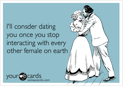 I'll consder datingyou once you stopinteracting with everyother female on earth