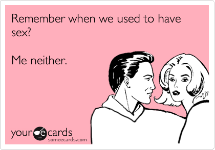 Remember when we used to have sex?  Me neither.