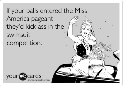 If your balls entered the Miss America pageant