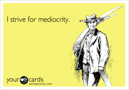 I strive for mediocrity.