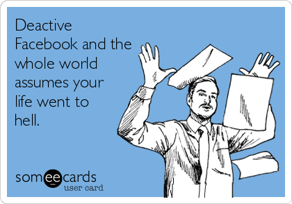 Deactive Facebook and the whole world assumes your life went to hell.