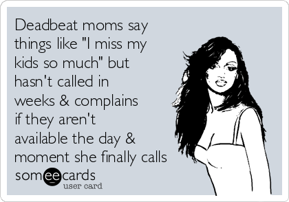 """Deadbeat moms say things like """"I miss my kids so much"""" but hasn't called in weeks & complains if they aren't available the day & moment she finally calls"""