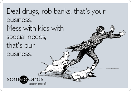 Deal drugs, rob banks, that's your business. Mess with kids with special needs, that's our business.
