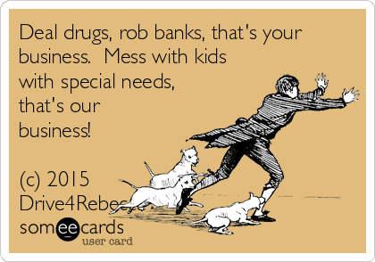 Deal drugs, rob banks, that's your business.  Mess with kids with special needs, that's our business!  (c) 2015 Drive4Rebecca