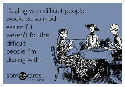 Dealing with difficult people would be so much easier if it weren't for the difficult people I'm dealing with.