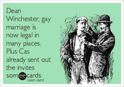 Dean Winchester, gay marriage is now legal in many places.  Plus Cas already sent out the invites