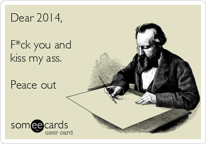 Dear 2014,  F*ck you and kiss my ass.  Peace out