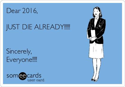 Dear 2016,  JUST DIE ALREADY!!!!!   Sincerely, Everyone!!!!