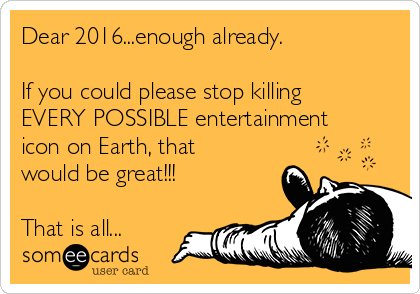 Dear 2016...enough already.    If you could please stop killing EVERY POSSIBLE entertainment icon on Earth, that would be great!!!  That is all...