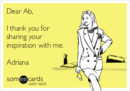 Dear Ab,  I thank you for sharing your inspiration with me.  Adriana