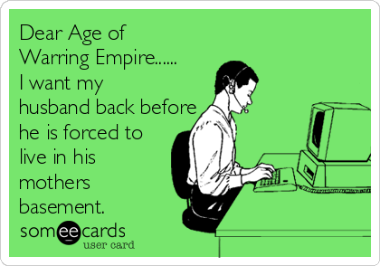 Dear Age of Warring Empire......  I want my husband back before he is forced to live in his mothers basement.