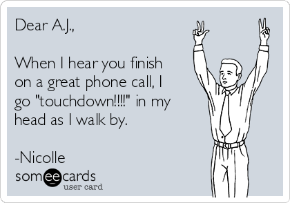 """Dear A.J.,  When I hear you finish on a great phone call, I go """"touchdown!!!!"""" in my head as I walk by.  -Nicolle"""