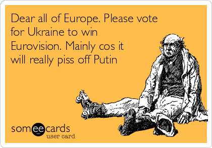 Dear all of Europe. Please vote for Ukraine to win Eurovision. Mainly cos it will really piss off Putin