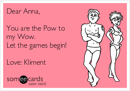 Dear Anna,  You are the Pow to my Wow. Let the games begin!  Love: Kliment