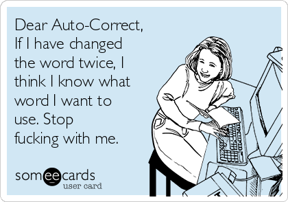 Dear Auto-Correct, If I have changed the word twice, I think I know what word I want to use. Stop fucking with me.