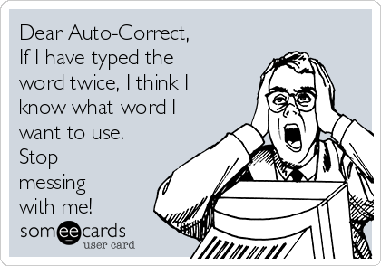 Dear Auto-Correct, If I have typed the word twice, I think I know what word I want to use. Stop messing with me!