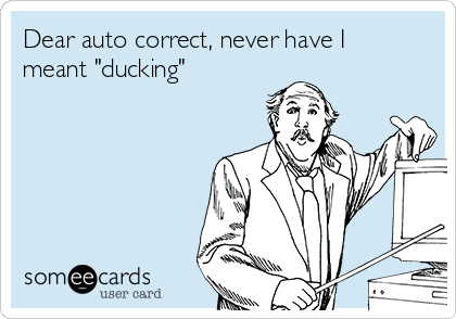 "Dear auto correct, never have I meant ""ducking"""