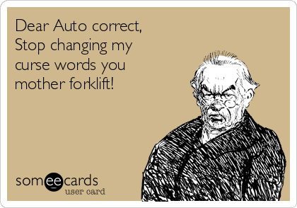 Dear Auto correct, Stop changing my curse words you mother forklift!