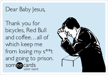 Dear Baby Jesus,  Thank you for bicycles, Red Bull and coffee…all of which keep me from losing my s**t and going to prison.
