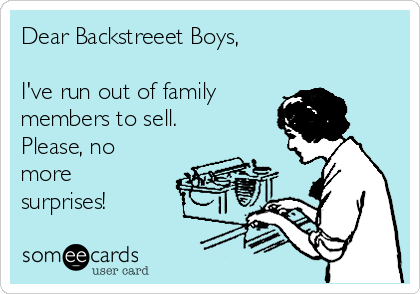 Dear Backstreeet Boys,  I've run out of family  members to sell. Please, no more surprises!