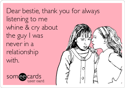 Dear bestie, thank you for always listening to me whine & cry about the guy I was never in a relationship with.