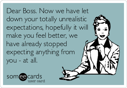 Dear Boss. Now we have let down your totally unrealistic expectations, hopefully it will make you feel better, we have already stopped expecting anything from you - at all.