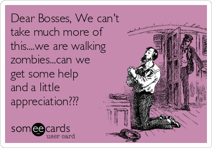 Dear Bosses, We can't take much more of this....we are walking zombies...can we get some help and a little appreciation???