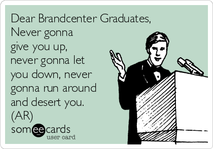 Dear Brandcenter Graduates,  Never gonna give you up, never gonna let you down, never gonna run around and desert you. (AR)