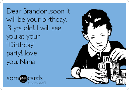 """Dear Brandon..soon it will be your birthday. .3 yrs old!..I will see you at your """"Dirthday"""" party!..love you..Nana"""