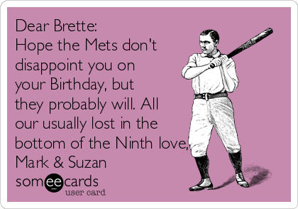 Dear Brette: Hope the Mets don't disappoint you on your Birthday, but they probably will. All our usually lost in the bottom of the Ninth love, Mark & Suzan