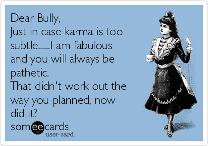 Dear Bully, Just in case karma is too subtle......I am fabulous and you will always be pathetic.  That didn't work out the way you planned, now did it?
