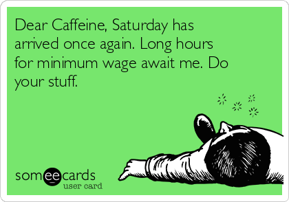 Dear Caffeine, Saturday has arrived once again. Long hours for minimum wage await me. Do your stuff.