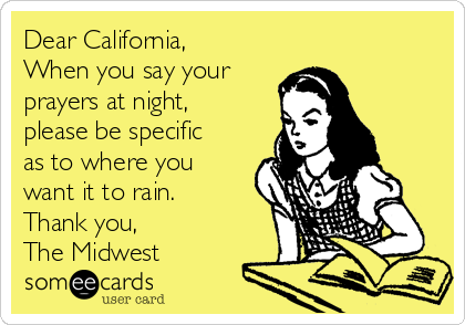 Dear California, When you say your  prayers at night, please be specific as to where you want it to rain. Thank you, The Midwest