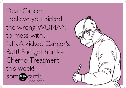 Dear Cancer, I believe you picked the wrong WOMAN to mess with... NINA kicked Cancer's Butt! She got her last Chemo Treatment this week!