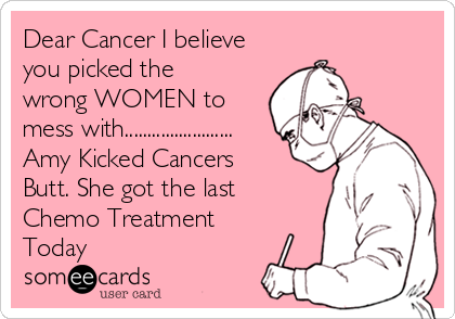 Dear Cancer I believe you picked the wrong WOMEN to mess with........................ Amy Kicked Cancers Butt. She got the last Chemo Treatment Today