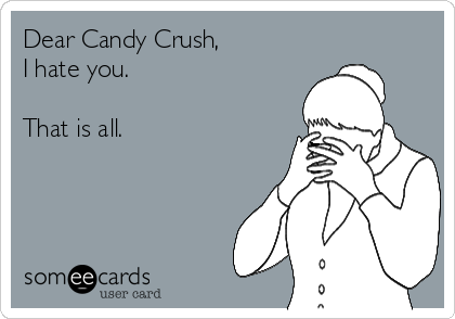 Dear Candy Crush,  I hate you.   That is all.