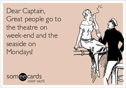 Dear Captain, Great people go to the theatre on week-end and the seaside on Mondays!