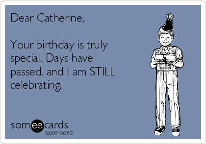 Dear Catherine,  Your birthday is truly special. Days have passed, and I am STILL celebrating.