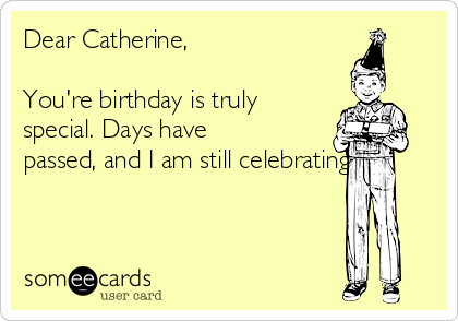 Dear Catherine,    You're birthday is truly special. Days have passed, and I am still celebrating.