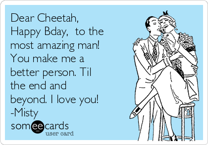 Dear Cheetah, Happy Bday,  to the most amazing man! You make me a better person. Til the end and beyond. I love you! -Misty