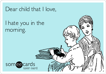 Dear child that I love,  I hate you in the morning.