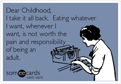 Dear Childhood, I take it all back.  Eating whatever I want, whenever I want, is not worth the pain and responsibility of being an adult.