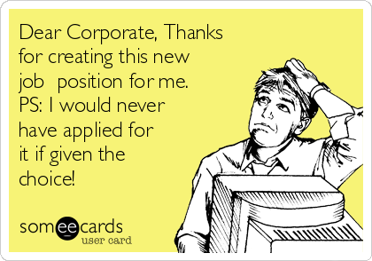 Dear Corporate, Thanks for creating this new job  position for me. PS: I would never have applied for it if given the choice!